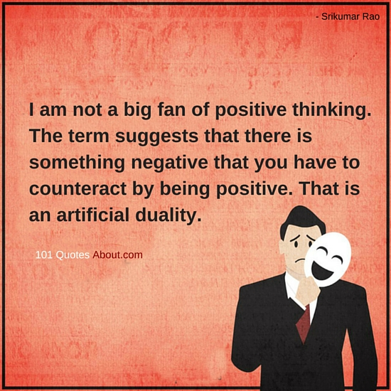 I Am Not A Big Fan Of Positive Thinking Positive Thinking Quotes