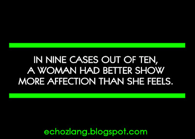 a woman had better show more affection than she feels.