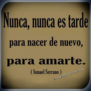Nunca,nunca  es tarde, para nacer de nuevo ,para amarte.Ismael Serrano.
