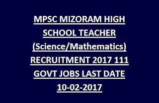 MPSC MIZORAM HIGH SCHOOL TEACHER (Science, Mathematics) RECRUITMENT 2017 111 GOVT JOBS NOTIFICATION 2017 LAST DATE 10-02-2017