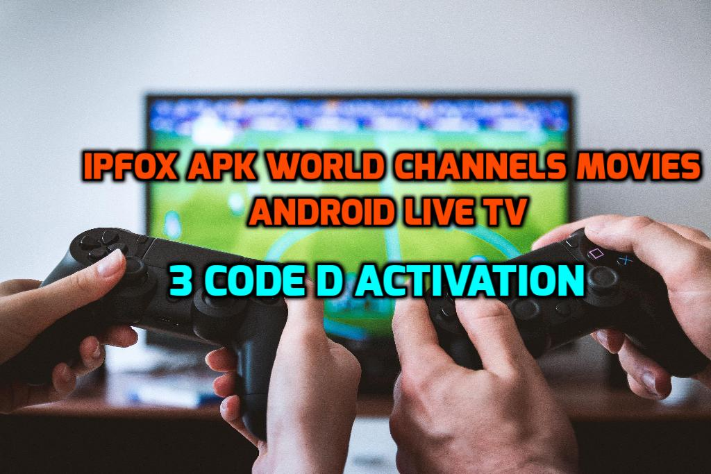 IPFOX APK WORLD CHANNELS MOVIES ANDROID LIVE TV APK+3 CODE D ACTIVATION