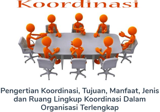 Membahas Materi Pengertian Koordinasi Beserta Tujuan, Manfaat, Jenis dan Ruang Lingkup Koordinasi Dalam Organisasi Terlengkap