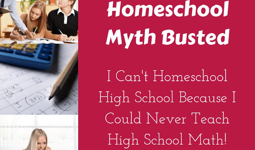 Homeschool Myth Busted: I Can't Homeschool High School Because I Could Never Teach High School Math!
