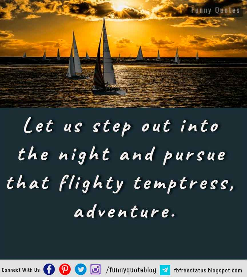 Let us step out into the night and pursue that flighty temptress, adventure.