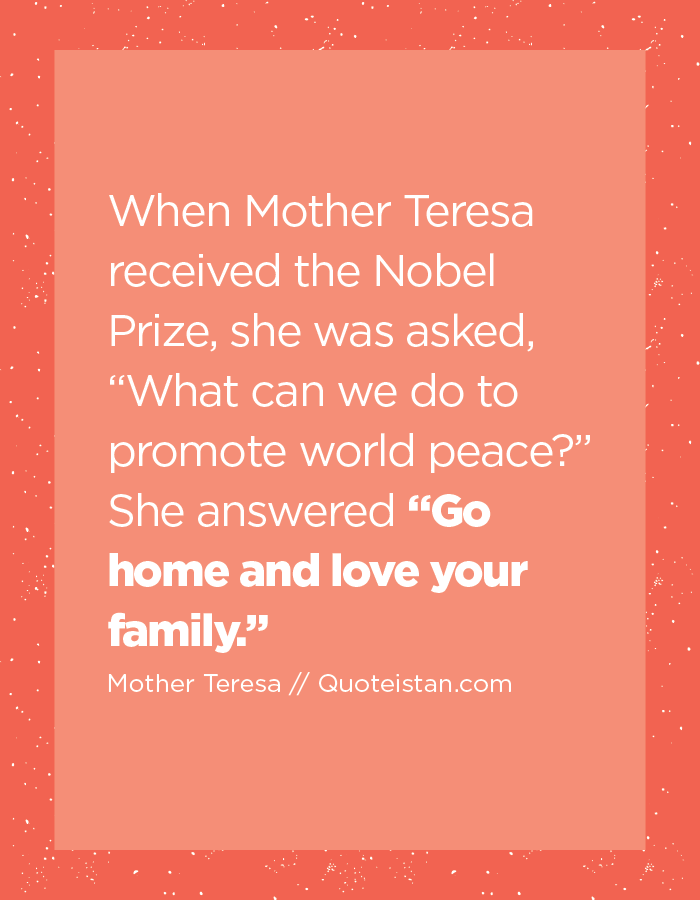 "When Mother Teresa received the Nobel Prize, she was asked, ""What can we do to promote world peace? "" She answered ""Go home and love your family."