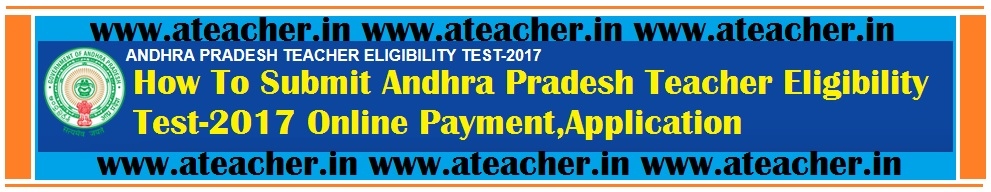 How To Submit Andhra Pradesh Teacher Eligibility Test-2017 Online Payment,Application