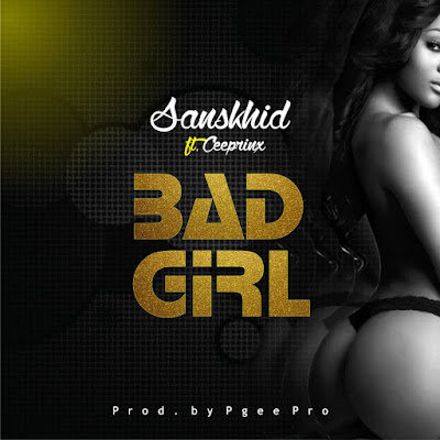[Music] Sanskhid ft Ceeprinx - Bad Girl. (Prod. by P.Gee_pro)