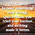 Don't quit because something went wrong. Quit because you tried your hardest and nothing made it better.