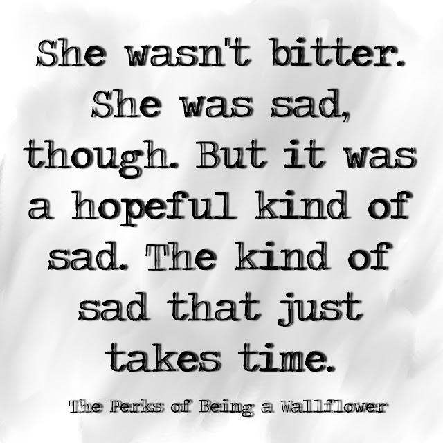 She wasn´t bitter. She was sad, though. But it was a hopeful kind of sad. The kind of sad that just takes time. - The perks of being a Wallflower