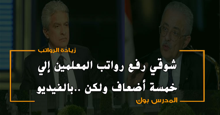بالفيديو شوقي رفع رواتب المعلمين إلي خمسة أضعاف ولكن..