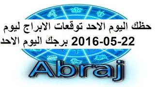 حظك اليوم الاحد توقعات الابراج ليوم 22-05-2016 برجك اليوم الاحد