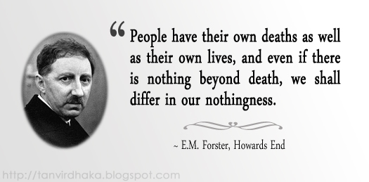 """People have their own deaths as well as their own lives, and even if there is nothing beyond death, we shall differ in our nothingness."" ~ E.M. Forster, Howards End"