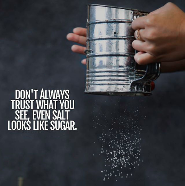Don't always trust what you see. Even salt looks like sugar.