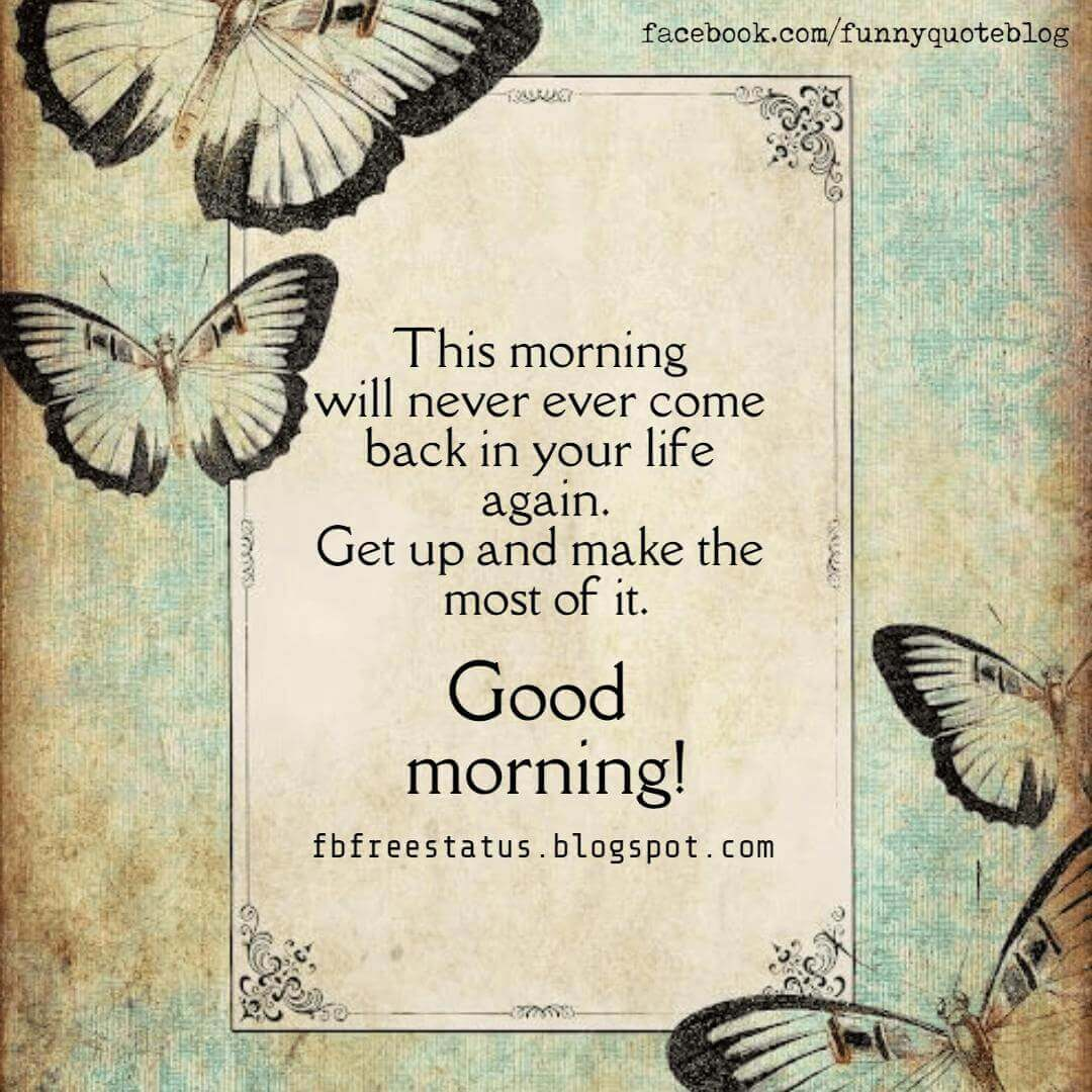 Good Morning, This Morning will never ever come back in your life again, get up and make the most of it.