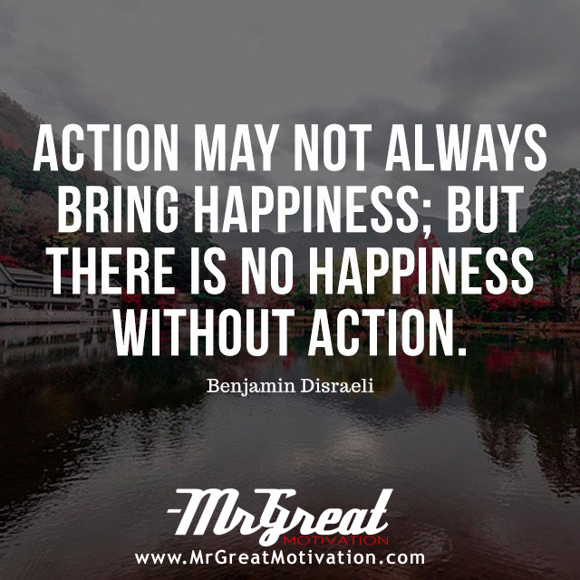 Action may not always bring happiness; but there is no happiness without action. -Benjamin Disraeli