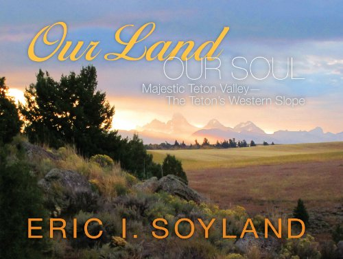 Our Land, Our Soul  Majestic Teton Valley - The Tetons' Western Slope by Eric I. Soyland