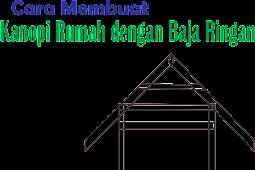 Cara Membuat Kanopi Rumah dengan Baja Ringan