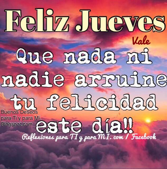 FELIZ JUEVES  Que nada ni nadie arruine tu felicidad este día !!!