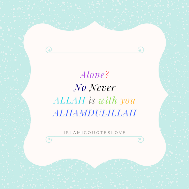 Alone? No Never ALLAH is with you ALHAMDULILLAH
