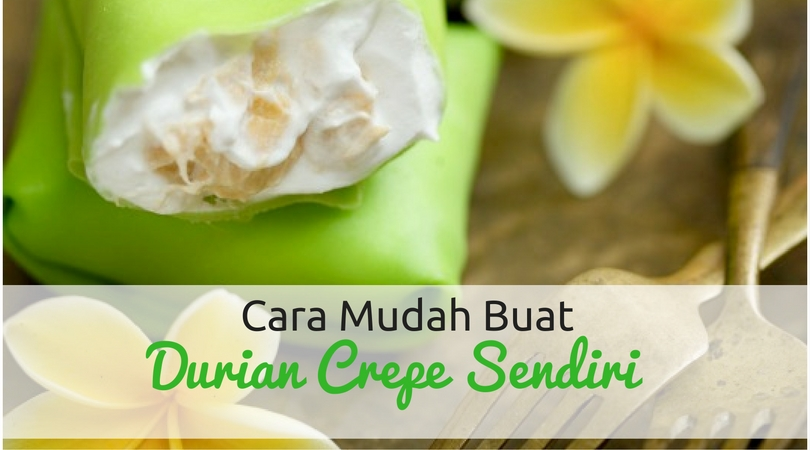 Cara Buat Durian Crepe Paling Mudah dan Ringkas