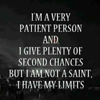 I'm a very patient person & i give plenty of second chances but i am not a saint i have my limits