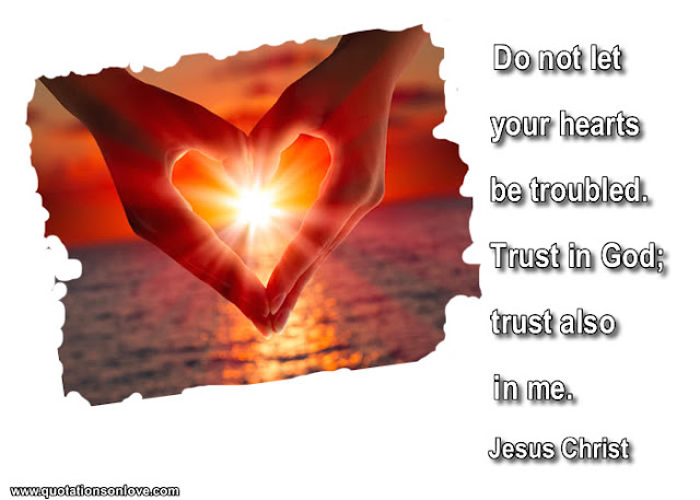 Do not let your hearts be troubled. Trust in God; trust also in me. Jesus Christ