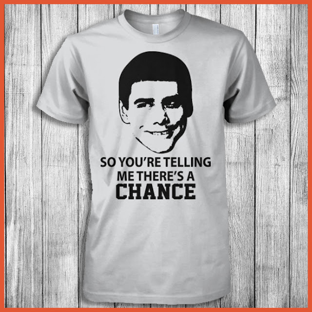 So You're Telling Me There's A Chance (Dumb and Dumber) Shirt.