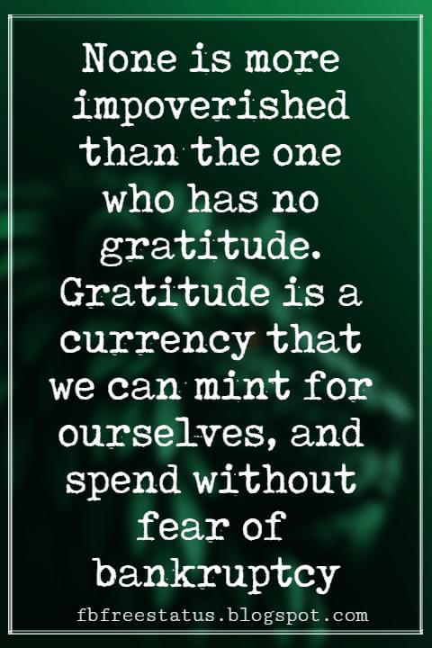 "Inspirational Sayings For Thanksgiving Day, None is more impoverished than the one who has no gratitude. Gratitude is a currency that we can mint for ourselves, and spend without fear of bankruptcy."" - Fred De Witt Van Amburgh"