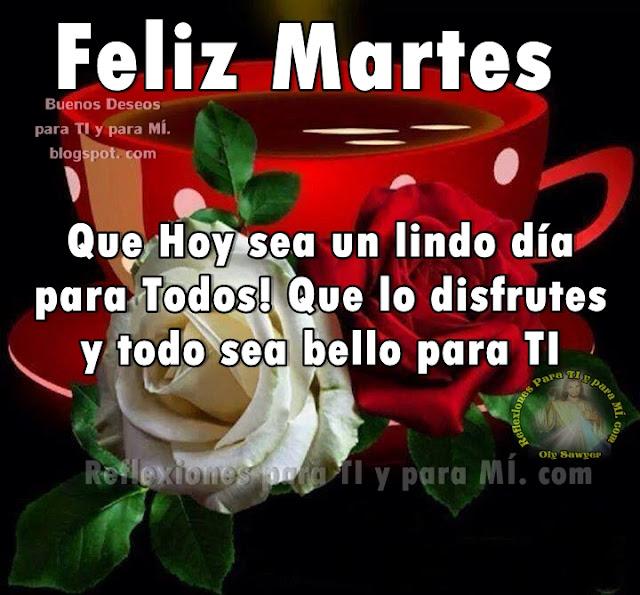 FELIZ MARTES  Que Hoy sea un lindo día para Todos! Que lo disfrutes y todo sea bello para TI.