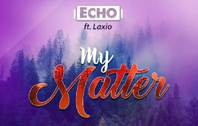 Echo ft. Laxio – My Matter (Prod By Laxio)