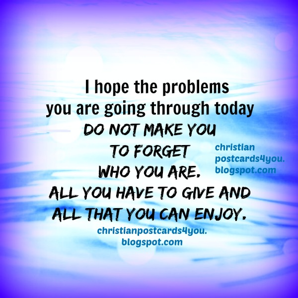 Don`t let the problems make you to forget who you are christian card. Free christian quotes for friends, nice words to my son, daughter, sister, little brother. Words of encouragement.