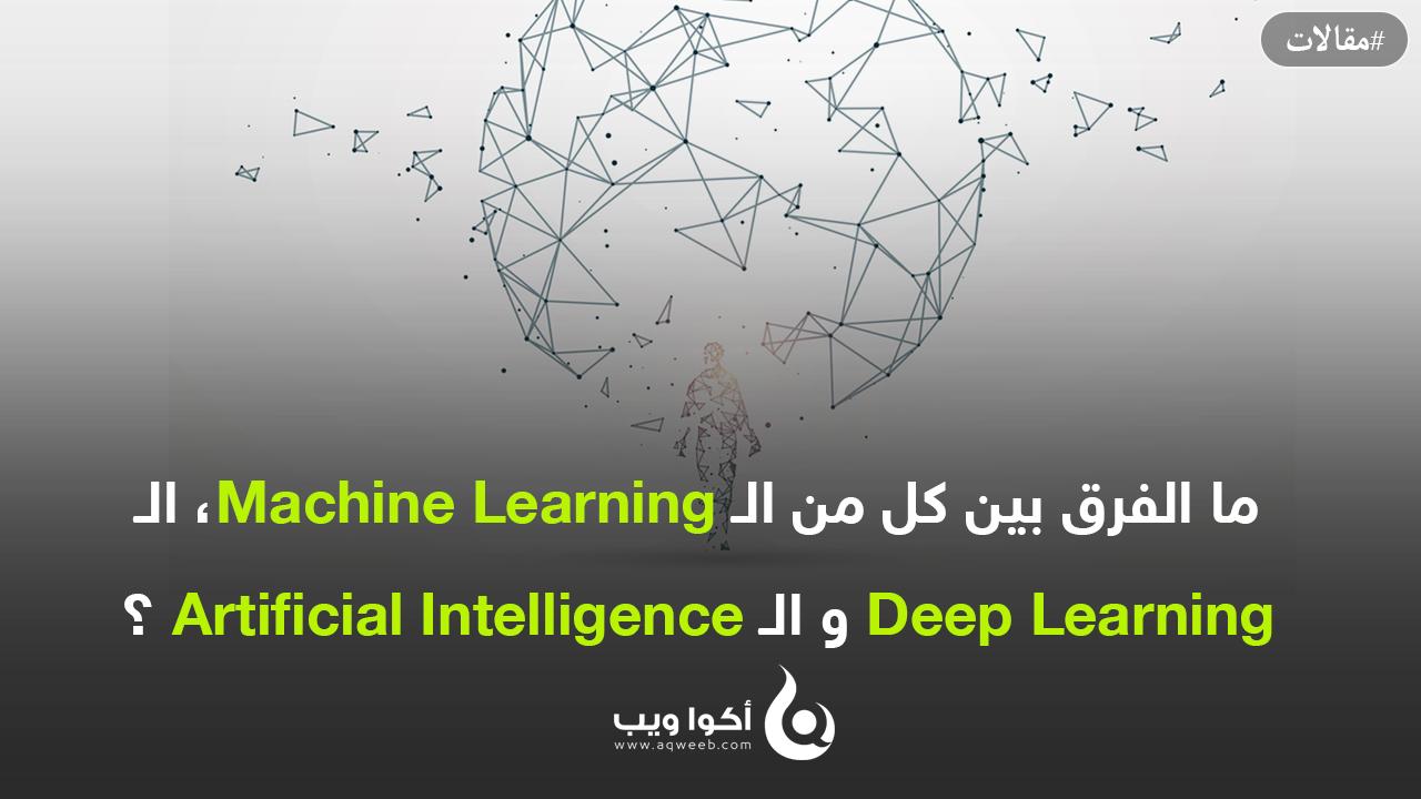 ما الفرق بين كل من الـ Machine Learning، الـ Deep Learning و الـ Artificial Intelligence ؟