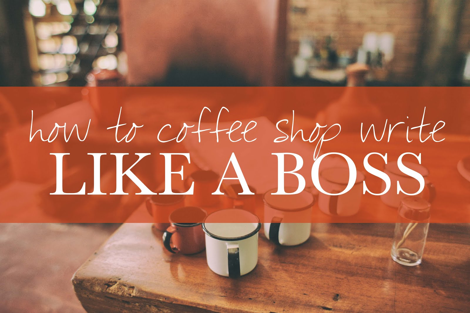 HOW TO COFFEE SHOP WRITE LIKE A BOSS