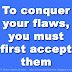 To conquer your flaws, you must first accept them.
