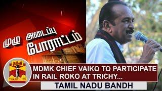 Tamil Nadu Bandh | MDMK Chief Vaiko to participate in Rail Roko at Trichy | Thanthi Tv