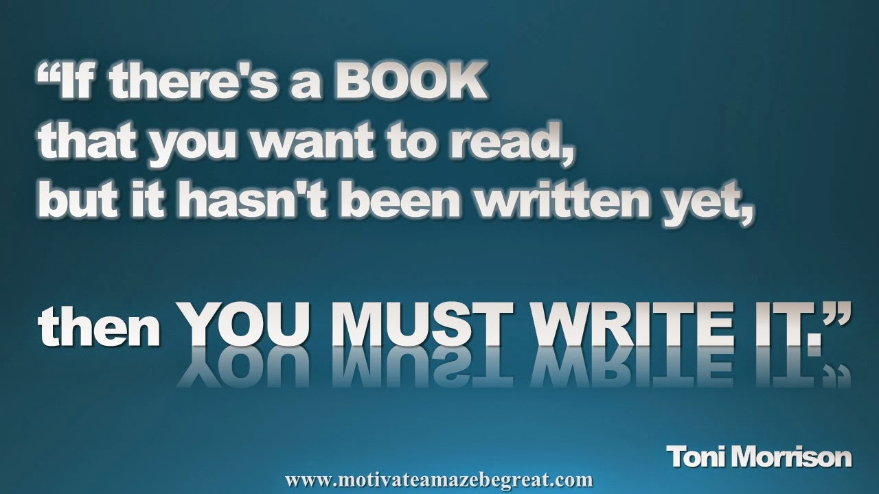 Picture quote featured in our Inspirational Picture Quotes To Achieve Success in Life: If there's a book that you want to read, but it hasn't been written yet, then you must write it. - Toni Morrison