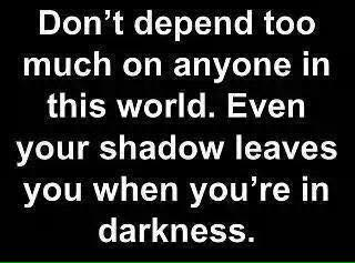 don't depend too much on anyone in this world. even your shadow leaves you when you're in darkness