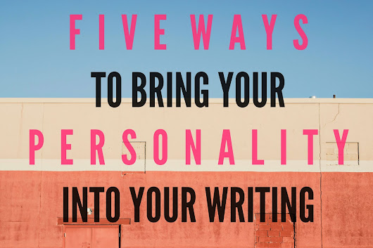 5 WAYS TO BRING YOUR PERSONALITY INTO YOUR WRITING