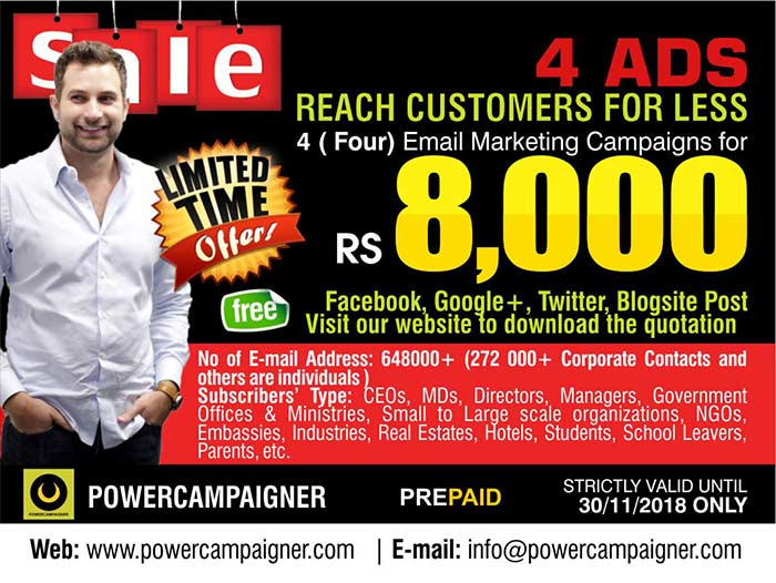 REACH MORE CUSTOMERS FOR LESS  4 ( Four) Email Marketing Campaigns Rs. 2000/= each  No of E-mail Address: 648000+ ( 272 000+ Corporate Contacts and others are individuals ) Subscribers' Type: CEOs, MDs, Directors, Managers, Government Offices & Ministries, Small to Large scale organizations, NGOs, Embassies, Industries, Real Estates, Hotels, Students, School Leavers, Parents, etc.  Valid until 30/11/2018 only.  Call/SMS 071 881 92 92 https://www.facebook.com/Powercampaigner/  #emailmarketing #powercampaigner