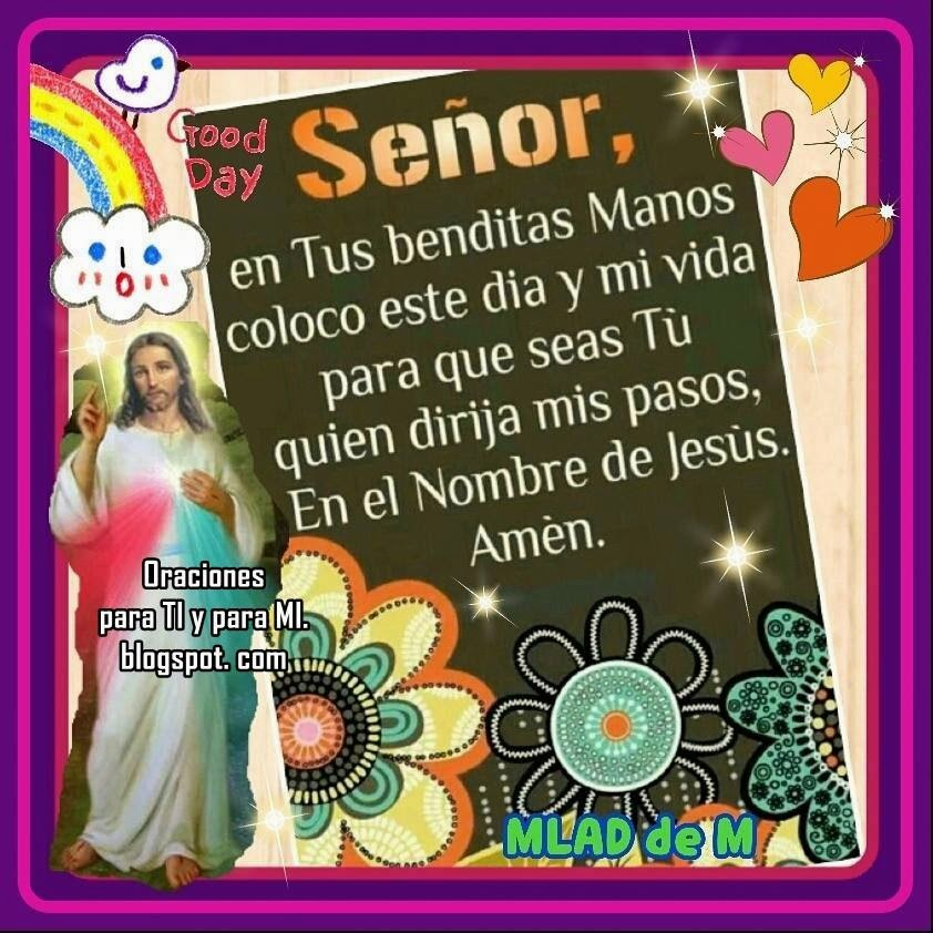 SEÑOR, en Tus Benditas Manos coloco este día y mi vida para que seas TÚ quien dirija mis pasos. En el Nombre de Jesús.