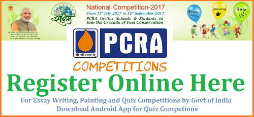 PCRA National Level Essay Writing  Painting Quiz Competitions for School Children-Register @www.pcracompetitions.org pcra-national-level-essay-writing-painting-quiz-competitions-regiser-online- Petroleum Conservation Research Association National Level Competitions for School Children all over India in Essay Writing Painting and Quiz Competition Online and as well as through App | Register Online here for PCRA Competitions for Students at School Level Petroleum Conservation Research Association Essay, quiz and painting competition for 2017 has been rolled out. This is a golden opportunity for millions of young budding students to test their caliber & bag the coveted certificates, prizes and an all-expenses paid educational foreign trip. Petroleum Conservation Research Association (PCRA) under the aegis of Ministry of Petroleum and Natural Gas, Government of India has been in the forefront to create mass awareness towards conservation of petroleum products, promoting fuel-efficient equipment and helping the government in proposing policies and strategies for petroleum conservation.