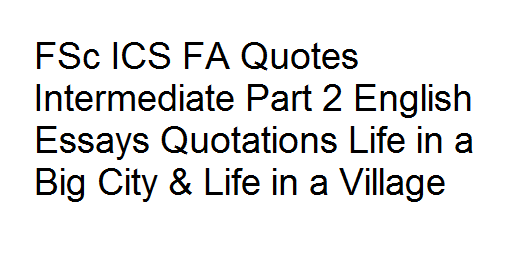 FSc ICS FA Quotes Intermediate Part 2 English Essays Quotations Life in a Big City & Life in a Village
