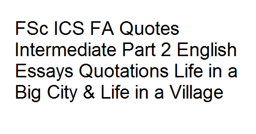 FSc ICS FA Quotes Intermediate Part 2 English Essays Quotations Life In A  Big City U0026 Life In A Village