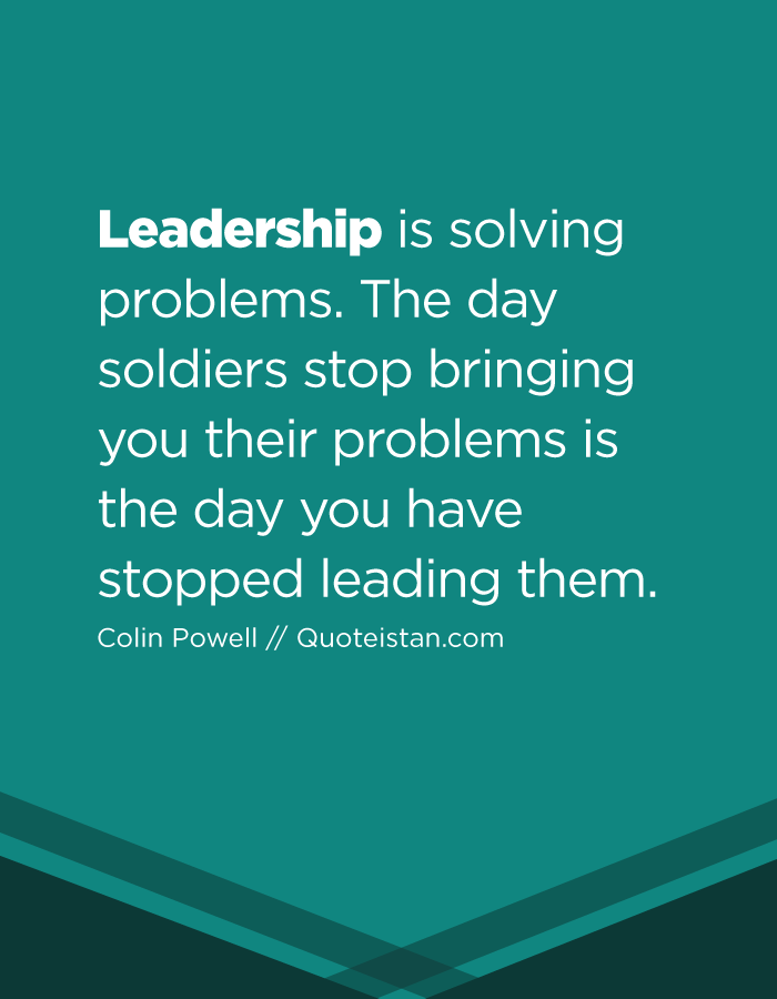 Leadership is solving problems. The day soldiers stop bringing you their problems is the day you have stopped leading them.