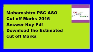 Maharashtra PSC ASO Cut off Marks 2016 Answer Key Pdf Download the Estimated cut off Marks