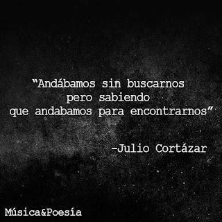 """""""Andábamos sin buscarnos, pero sabiendo que andábamos para encontrarnos."""" Julio Cortázar - Rayuela"""