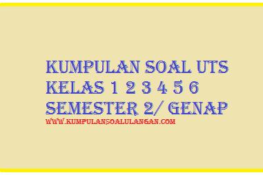 Kumpulan Soal UTS Genap Kelas 1 2 3 4 5 6 Terbaru 2017