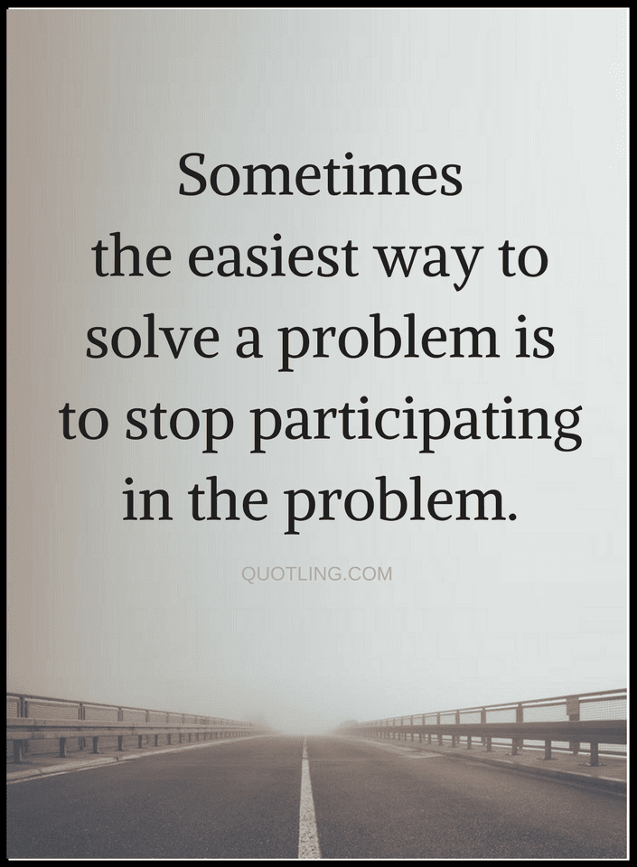 The Best Solution To Almost Every Problem Is Stop Being Part Of It