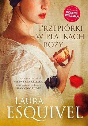"""Laura Esquivel, """"Przepiórki w płatkach róży. Powieść w zeszytach na każdy miesiąc, przepisy kucharskie, historie miłosne, tudzież porady domowe zawierająca"""""""