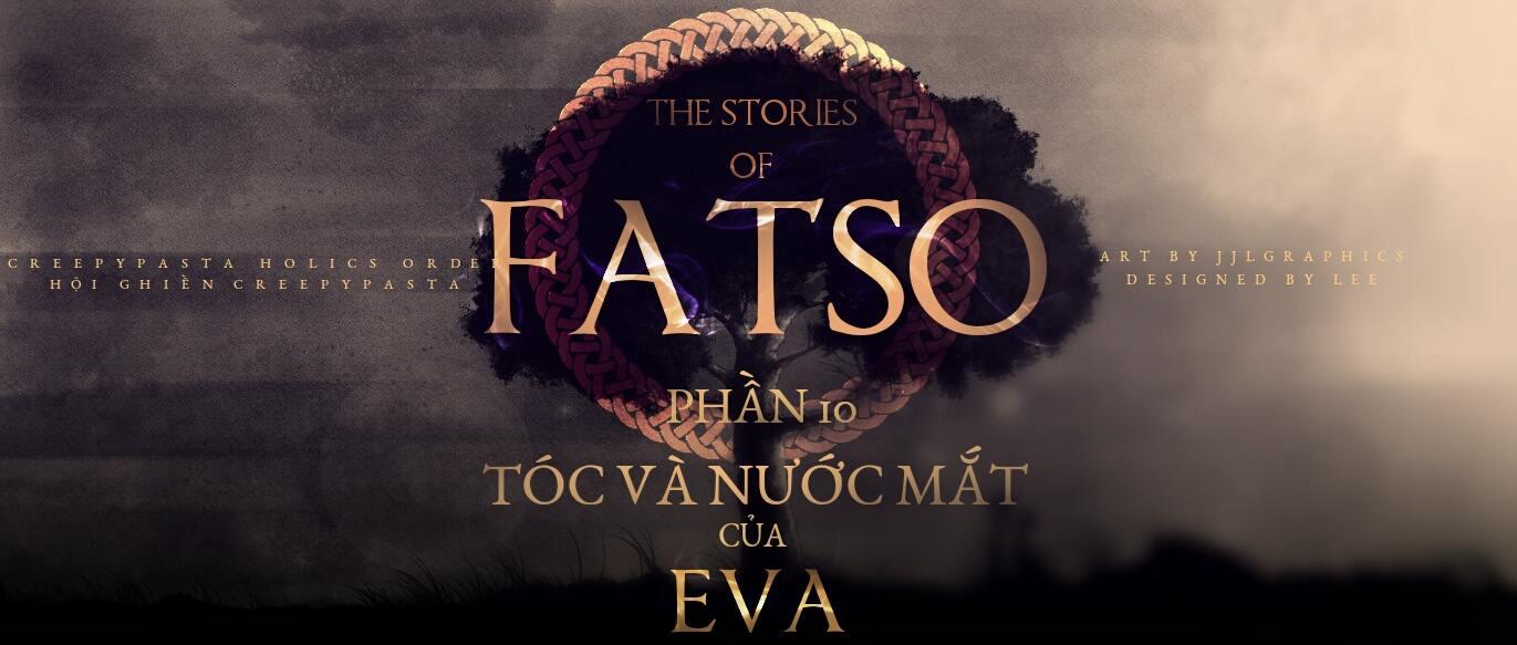 Series 'Những câu chuyện về Fatso' - Phần 10 - TÓC VÀ NƯỚC MẮT của EVA